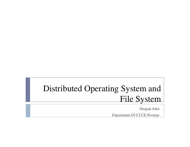 Distributed Operating System and File System Deepak John Department Of I.T,CE-Poonjar