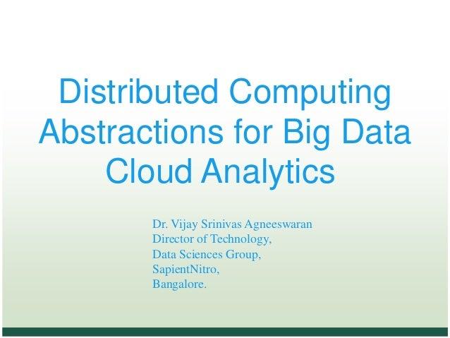 Distributed Computing Abstractions for Big Data Cloud Analytics Dr. Vijay Srinivas Agneeswaran Director of Technology, Dat...