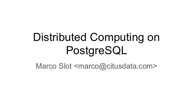 Distributed Computing on PostgreSQL Marco Slot <marco@citusdata.com>