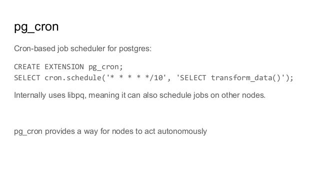 pg_cron Cron-based job scheduler for postgres: CREATE EXTENSION pg_cron; SELECT cron.schedule('* * * * */10', 'SELECT tran...