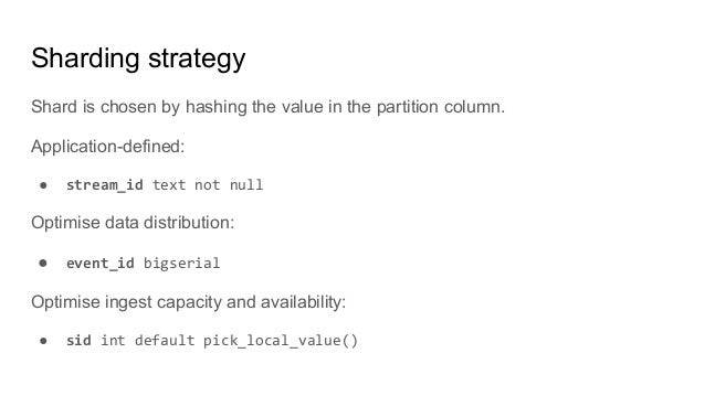 Sharding strategy Shard is chosen by hashing the value in the partition column. Application-defined: ● stream_id text not ...