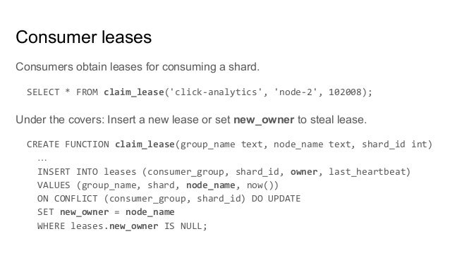 Consumers obtain leases for consuming a shard. SELECT * FROM claim_lease('click-analytics', 'node-2', 102008); Under the c...