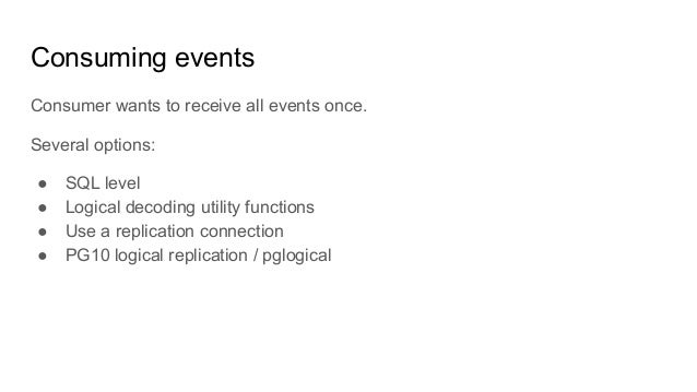 Consuming events Consumer wants to receive all events once. Several options: ● SQL level ● Logical decoding utility functi...