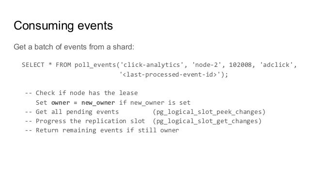 Consuming events Get a batch of events from a shard: SELECT * FROM poll_events('click-analytics', 'node-2', 102008, 'adcli...