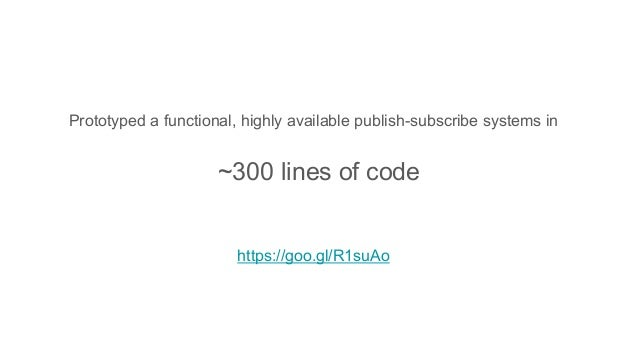 Prototyped a functional, highly available publish-subscribe systems in https://goo.gl/R1suAo ~300 lines of code