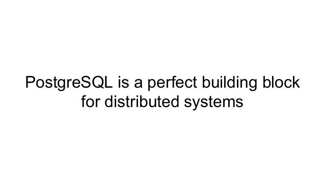 PostgreSQL is a perfect building block for distributed systems