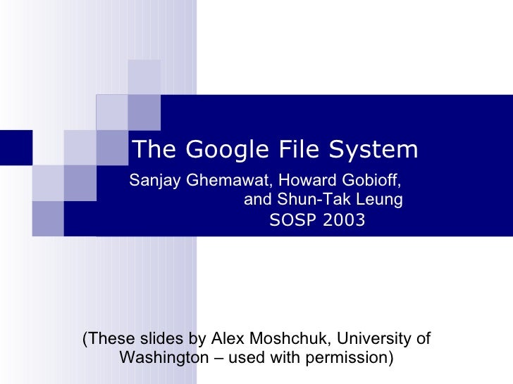 The Google File System Sanjay Ghemawat, Howard Gobioff,  and Shun-Tak Leung SOSP 2003 (These slides by Alex Moshchuk, Univ...