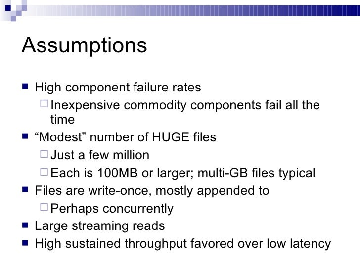 Assumptions <ul><li>High component failure rates </li></ul><ul><ul><li>Inexpensive commodity components fail all the time ...