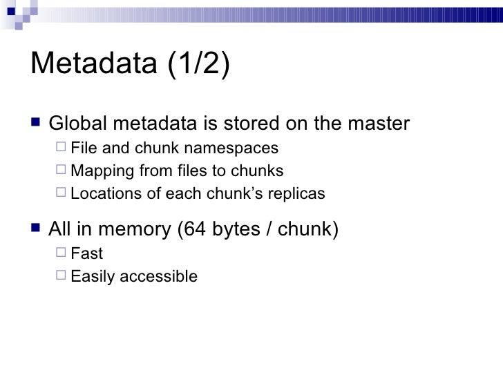 Metadata (1/2) <ul><li>Global metadata is stored on the master </li></ul><ul><ul><li>File and chunk namespaces </li></ul><...