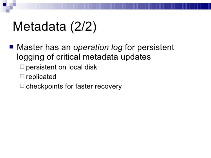 Metadata (2/2) <ul><li>Master has an  operation log  for persistent logging of critical metadata updates </li></ul><ul><ul...