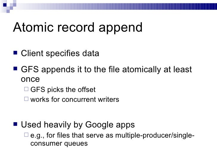 Atomic record append <ul><li>Client specifies data </li></ul><ul><li>GFS appends it to the file atomically at least once <...