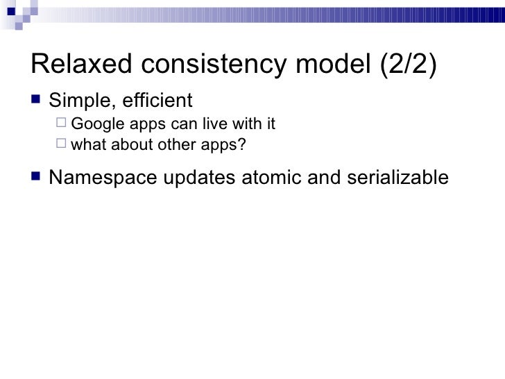 Relaxed consistency model (2/2) <ul><li>Simple, efficient </li></ul><ul><ul><li>Google apps can live with it </li></ul></u...