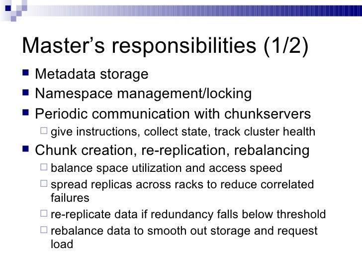 Master's responsibilities (1/2) <ul><li>Metadata storage </li></ul><ul><li>Namespace management/locking </li></ul><ul><li>...