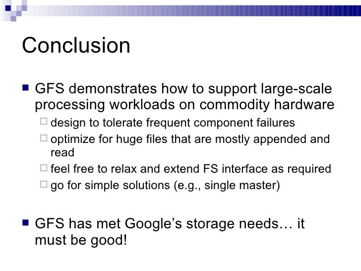 Conclusion <ul><li>GFS demonstrates how to support large-scale processing workloads on commodity hardware </li></ul><ul><u...