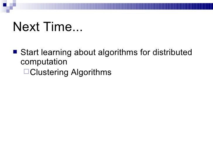 Next Time... <ul><li>Start learning about algorithms for distributed computation </li></ul><ul><ul><li>Clustering Algorith...