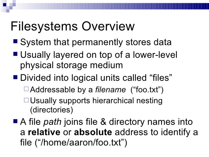 Filesystems Overview <ul><li>System that permanently stores data </li></ul><ul><li>Usually layered on top of a lower-level...