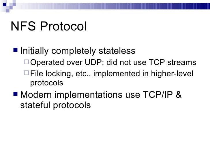 NFS Protocol <ul><li>Initially completely stateless </li></ul><ul><ul><li>Operated over UDP; did not use TCP streams </li>...