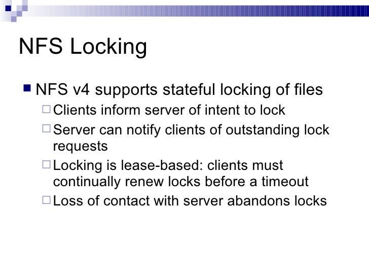NFS Locking <ul><li>NFS v4 supports stateful locking of files </li></ul><ul><ul><li>Clients inform server of intent to loc...