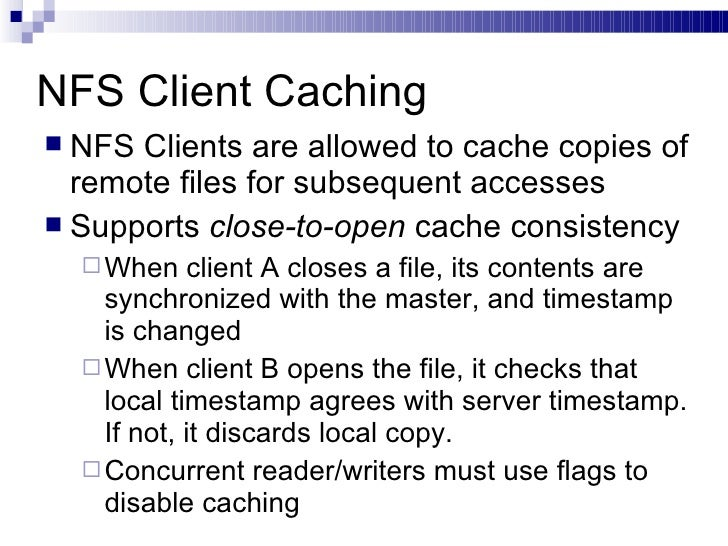 NFS Client Caching <ul><li>NFS Clients are allowed to cache copies of remote files for subsequent accesses </li></ul><ul><...