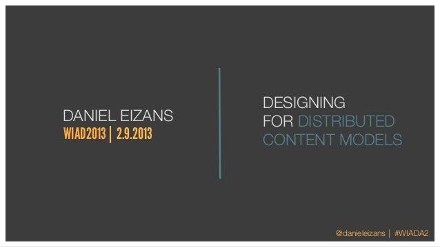 DESIGNINGDANIEL EIZANS         FOR DISTRIBUTEDWIAD2013 | 2.9.2013   CONTENT MODELS                             @danieleiza...