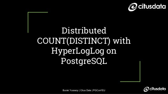 Burak Yucesoy | Citus Data | PGConf EU Distributed COUNT(DISTINCT) with HyperLogLog on PostgreSQL