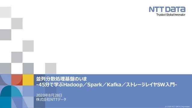 © 2020 NTT DATA Corporation 並列分散処理基盤のいま ‐45分で学ぶHadoop/Spark/Kafka/ストレージレイヤSW入門‐ 2020年8月28日 株式会社NTTデータ