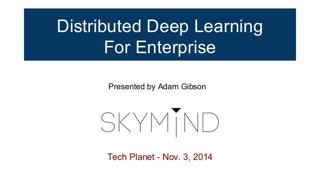 Distributed Deep Learning For Enterprise Tech Planet - Nov. 3, 2014 Presented by Adam Gibson