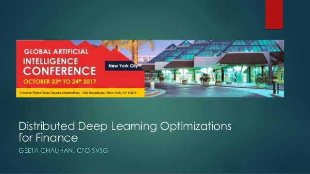 Distributed Deep Learning Optimizations for Finance GEETA CHAUHAN, CTO SVSG