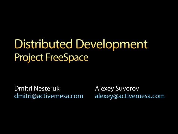 Distributed DevelopmentProject FreeSpace<br />Alexey Suvorovalexey@activemesa.com<br />Dmitri Nesterukdmitri@activemesa.co...