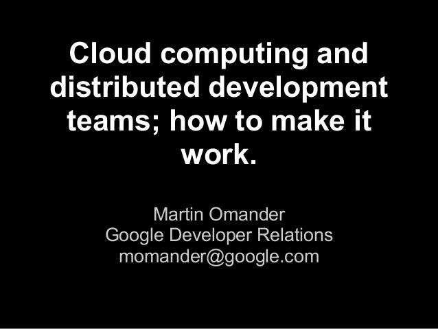 Cloud computing and distributed development teams; how to make it work. Martin Omander Google Developer Relations momander...