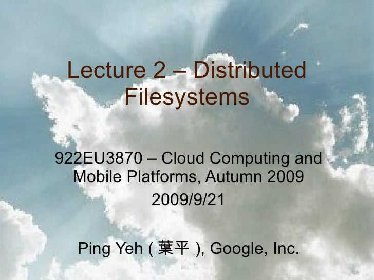Lecture 2 – Distributed Filesystems 922EU3870 – Cloud Computing and Mobile Platforms, Autumn 2009 2009/9/21 Ping Yeh ( 葉平 ...