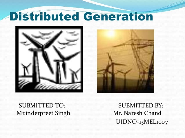 Distributed Generation  SUBMITTED TO:- SUBMITTED BY:-  Mr.inderpreet Singh Mr. Naresh Chand  UIDNO-13MEL1007