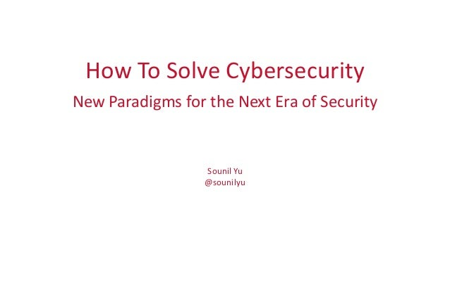 How To Solve Cybersecurity New Paradigms for the Next Era of Security Sounil Yu @sounilyu