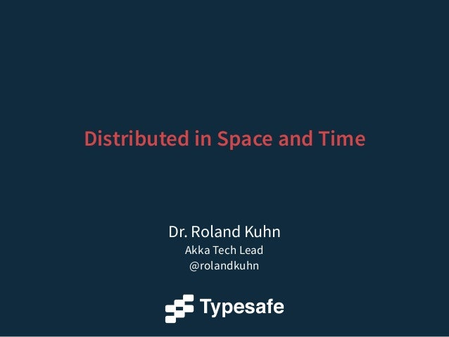 Dr. Roland Kuhn Akka Tech Lead @rolandkuhn Distributed in Space and Time