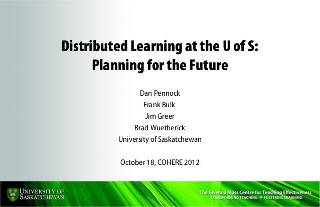 Distributed Learning at the U of S:      Planning for the Future                 Dan Pennock                  Frank Bulk  ...