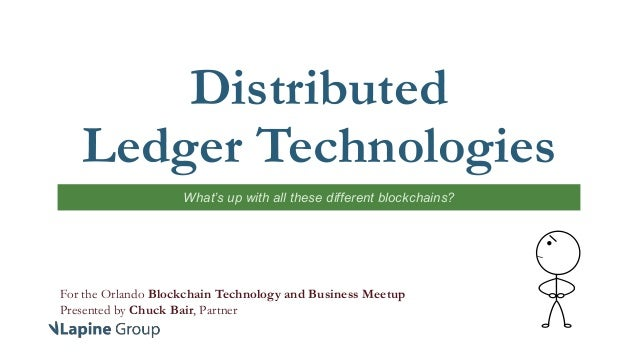 Distributed Ledger Technologies What's up with all these different blockchains? For the Orlando Blockchain Technology and ...