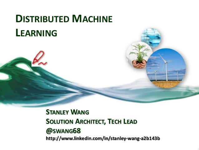 DISTRIBUTED MACHINE LEARNING STANLEY WANG SOLUTION ARCHITECT, TECH LEAD @SWANG68 http://www.linkedin.com/in/stanley-wang-a...