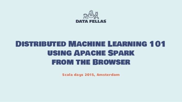 Distributed Machine Learning 101 using Apache Spark from the Browser Scala days 2015, Amsterdam