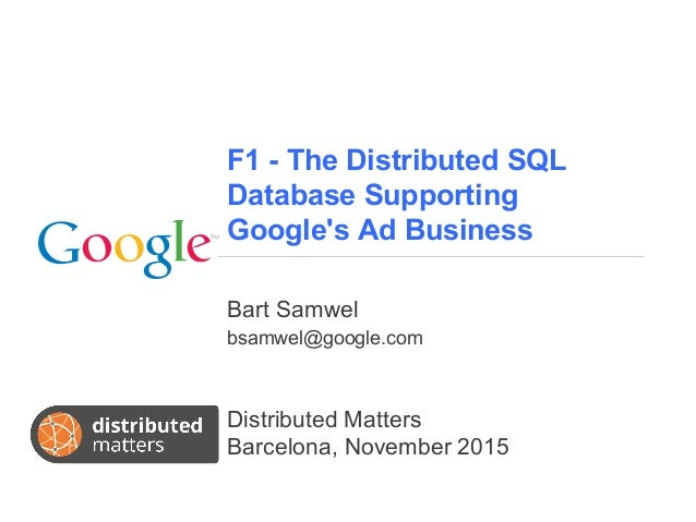F1 - The Distributed SQL Database Supporting Google's Ad Business Bart Samwel bsamwel@google.com Distributed Matters Barce...