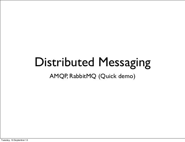 Distributed Messaging AMQP, RabbitMQ (Quick demo) Tuesday, 10 September 13
