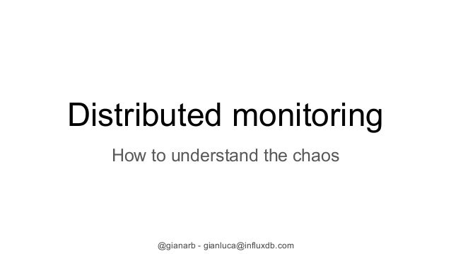 @gianarb - gianluca@influxdb.com Distributed monitoring How to understand the chaos