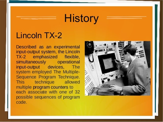 History Lincoln TX-2 Described as an experimental input-output system, the Lincoln TX-2 emphasized flexible, simultaneousl...