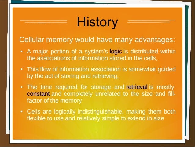 History Cellular memory would have many advantages: ● A major portion of a system's logic is distributed within the associ...