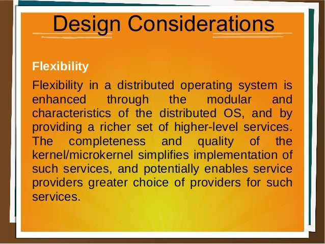 Design Considerations Flexibility Flexibility in a distributed operating system is enhanced through the modular and charac...