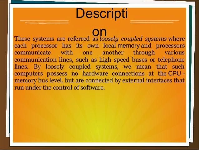 Descripti onThese systems are referred asloosely coupled systems where each processor has its own localmemory...