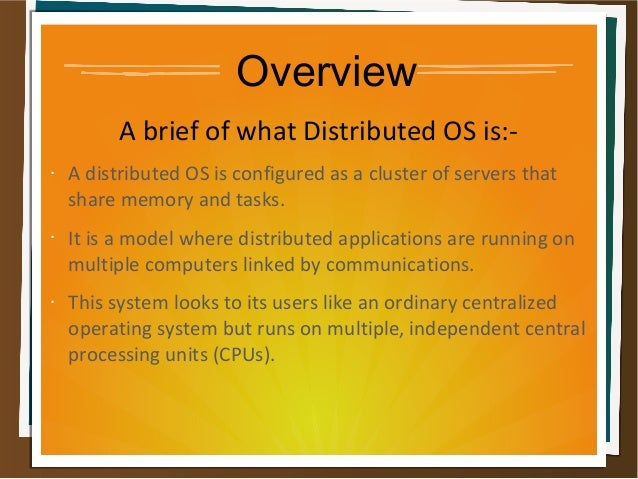 Overview A brief of what Distributed OS is:- • A distributed OS is configured as a cluster of servers that share memory an...