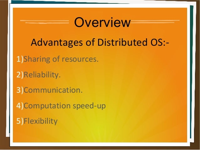 Overview Advantages of Distributed OS:- 1)Sharing of resources. 2)Reliability. 3)Communication. 4)Computation speed-up 5)F...