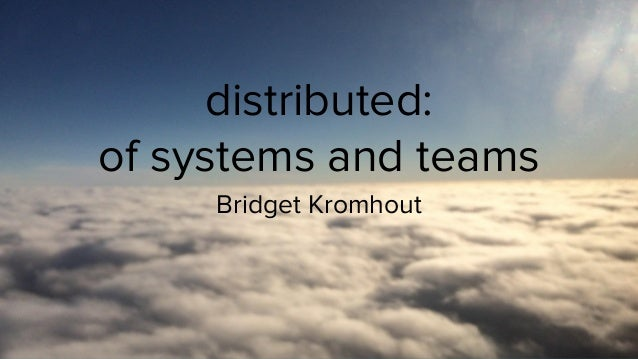 @bridgetkromhout distributed: of systems and teams Bridget Kromhout