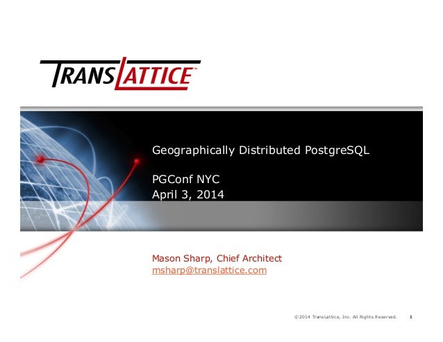 1©2014 TransLattice, Inc. All Rights Reserved. 11 Geographically Distributed PostgreSQL PGConf NYC April 3, 2014 Mason Sha...