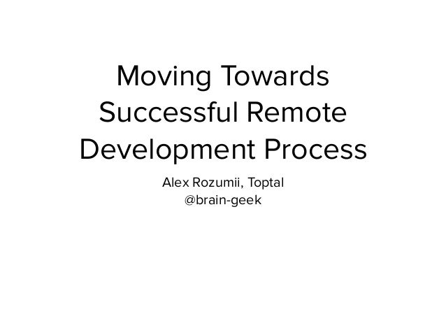 Moving Towards Successful Remote Development Process Alex Rozumii, Toptal @brain-geek